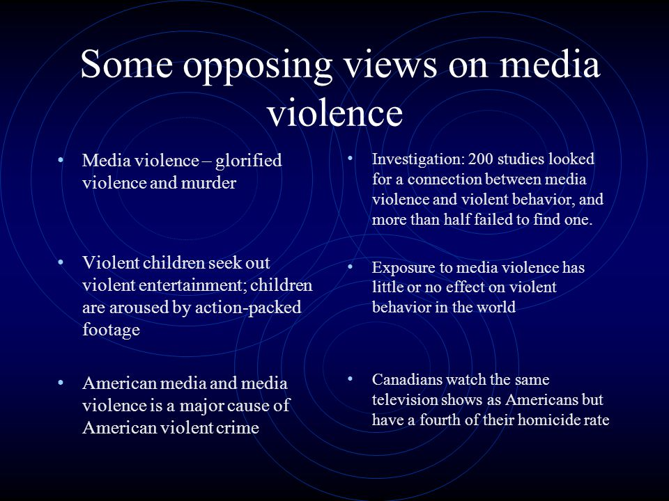 Some opposing views on media violence Media violence – glorified violence and murder Violent children seek out violent entertainment; children are aroused by action-packed footage American media and media violence is a major cause of American violent crime Investigation: 200 studies looked for a connection between media violence and violent behavior, and more than half failed to find one.