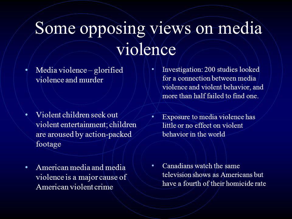 Some opposing views on media violence Media violence – glorified violence and murder Violent children seek out violent entertainment; children are aro