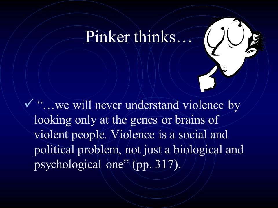 Pinker thinks… …we will never understand violence by looking only at the genes or brains of violent people.