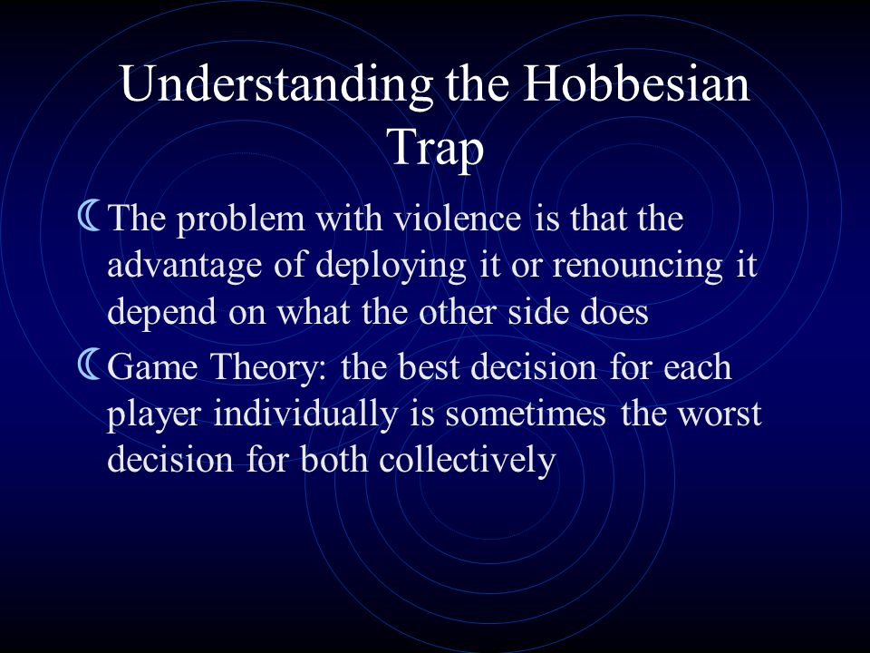 Understanding the Hobbesian Trap  The problem with violence is that the advantage of deploying it or renouncing it depend on what the other side does  Game Theory: the best decision for each player individually is sometimes the worst decision for both collectively