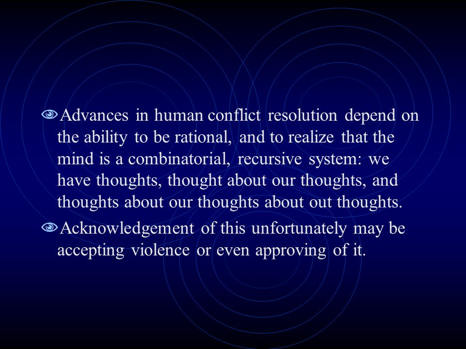  Advances in human conflict resolution depend on the ability to be rational, and to realize that the mind is a combinatorial, recursive system: we ha