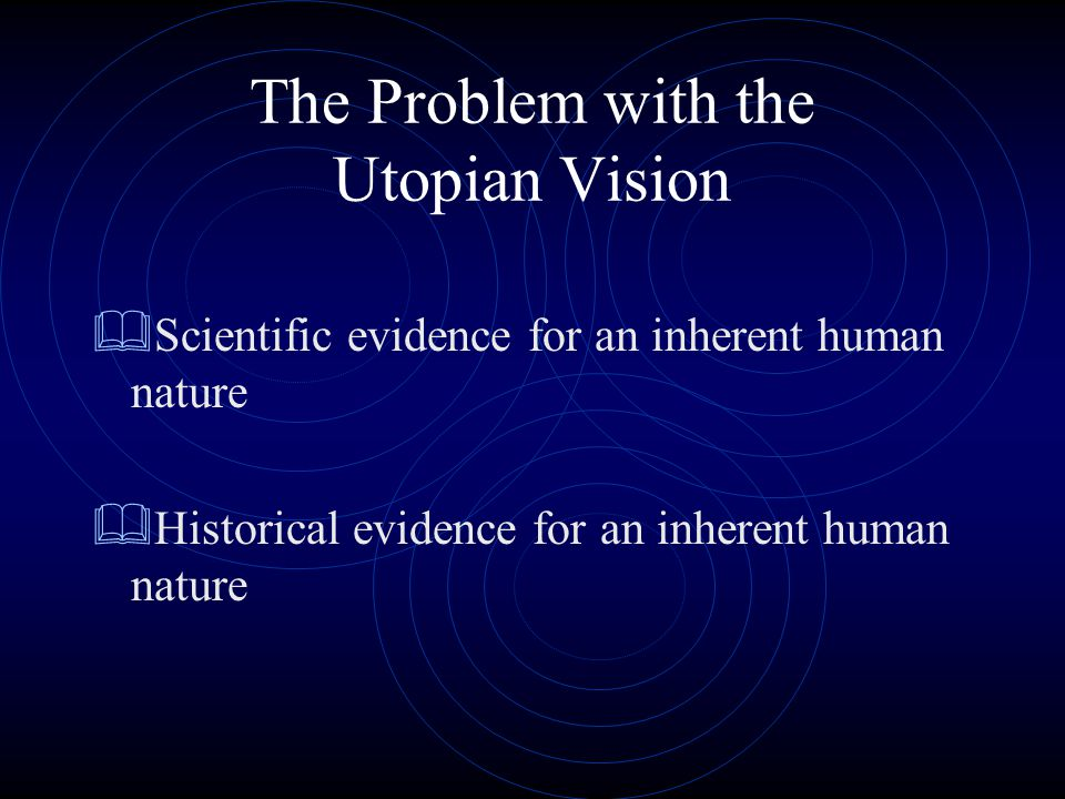 The Problem with the Utopian Vision  Scientific evidence for an inherent human nature  Historical evidence for an inherent human nature