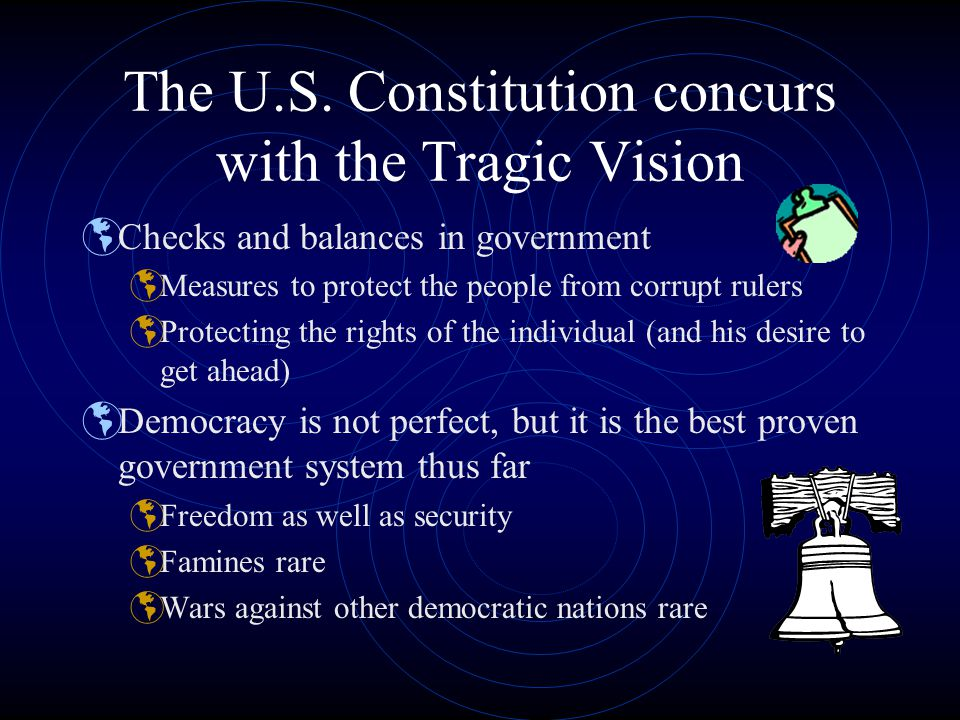 The U.S. Constitution concurs with the Tragic Vision  Checks and balances in government  Measures to protect the people from corrupt rulers  Protec