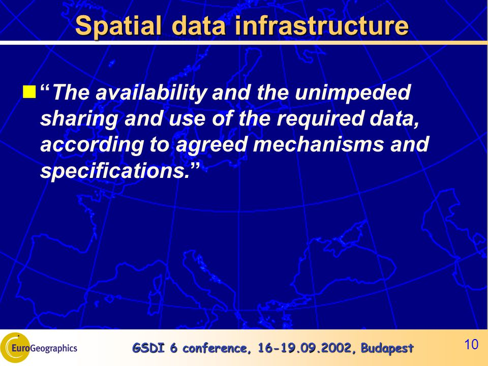 GSDI 6 conference, 16-19.09.2002, Budapest 10 Spatial data infrastructure The availability and the unimpeded sharing and use of the required data, according to agreed mechanisms and specifications.