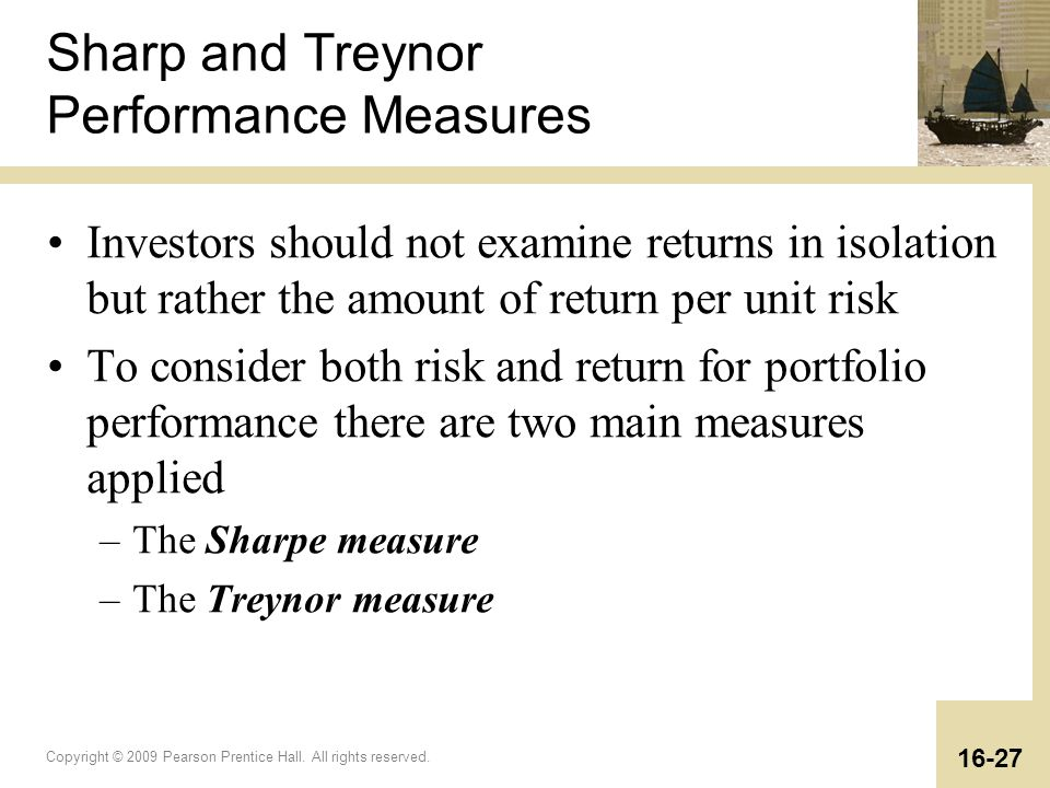 Copyright © 2009 Pearson Prentice Hall. All rights reserved. 16-27 Sharp and Treynor Performance Measures Investors should not examine returns in isol