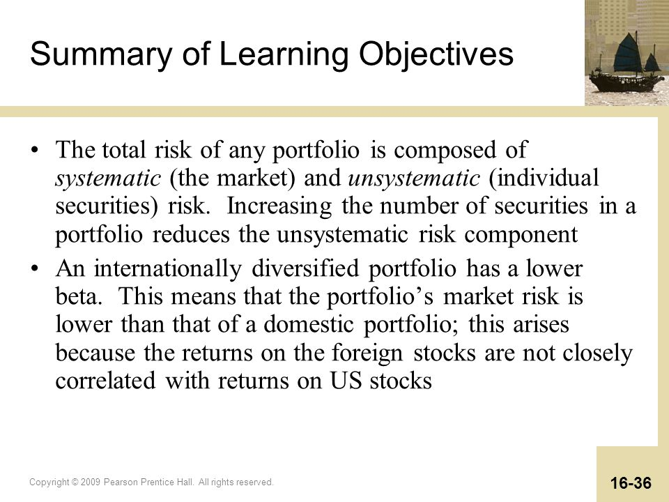 Copyright © 2009 Pearson Prentice Hall. All rights reserved. 16-36 Summary of Learning Objectives The total risk of any portfolio is composed of syste
