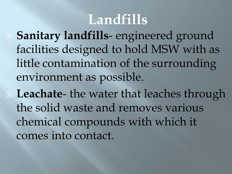  Sanitary landfills - engineered ground facilities designed to hold MSW with as little contamination of the surrounding environment as possible.  Le