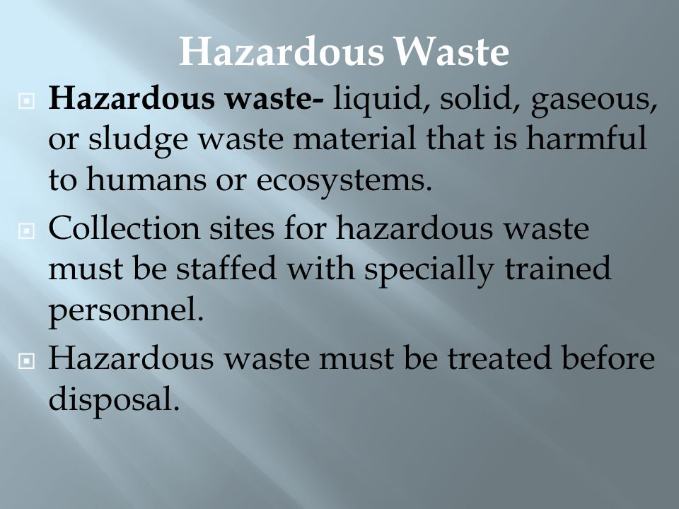  Hazardous waste- liquid, solid, gaseous, or sludge waste material that is harmful to humans or ecosystems.  Collection sites for hazardous waste mu