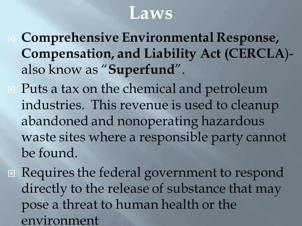 " Comprehensive Environmental Response, Compensation, and Liability Act (CERCLA )- also know as "" Superfund "".  Puts a tax on the chemical and petrol"
