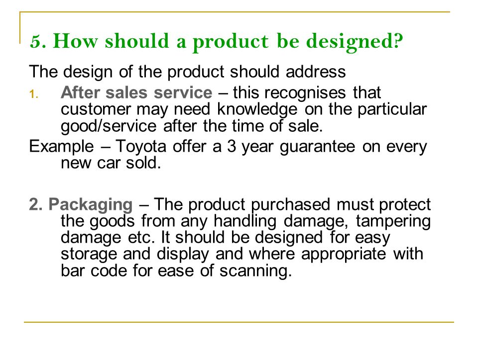 5. How should a product be designed? The design of the product should address 1. After sales service – this recognises that customer may need knowledg