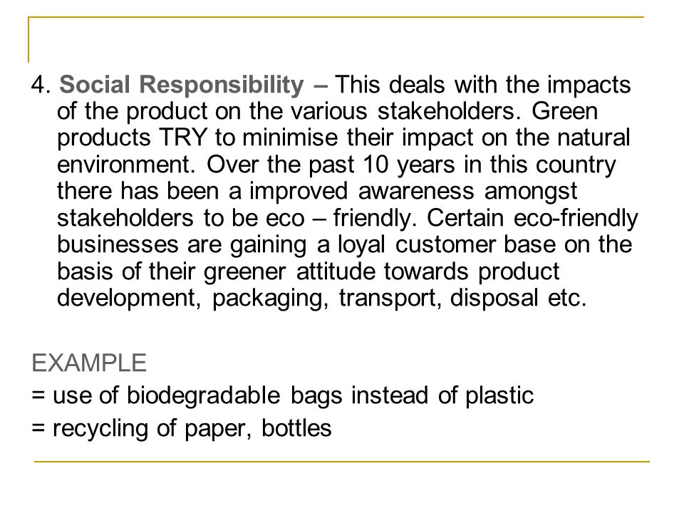4. Social Responsibility – This deals with the impacts of the product on the various stakeholders. Green products TRY to minimise their impact on the