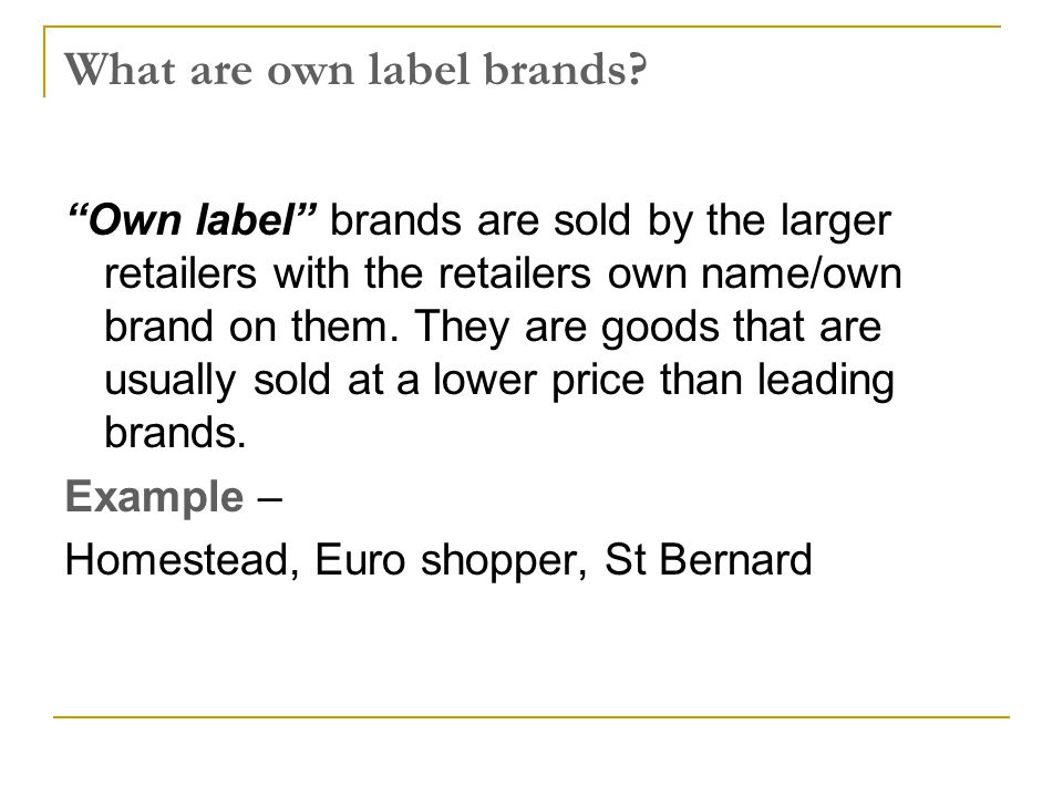 "What are own label brands? ""Own label"" brands are sold by the larger retailers with the retailers own name/own brand on them. They are goods that are"