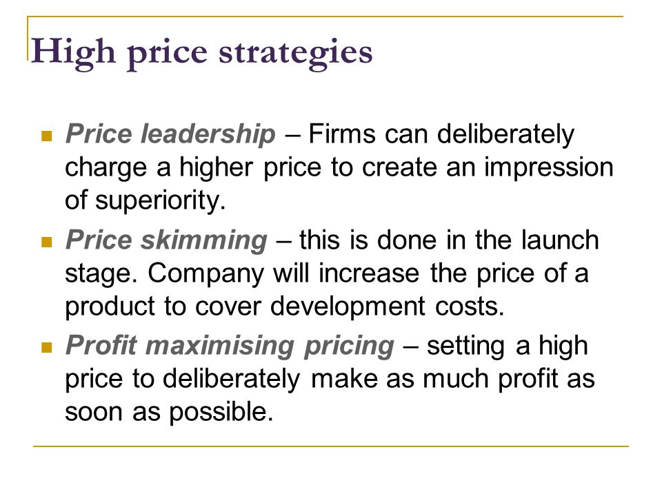 High price strategies Price leadership – Firms can deliberately charge a higher price to create an impression of superiority.