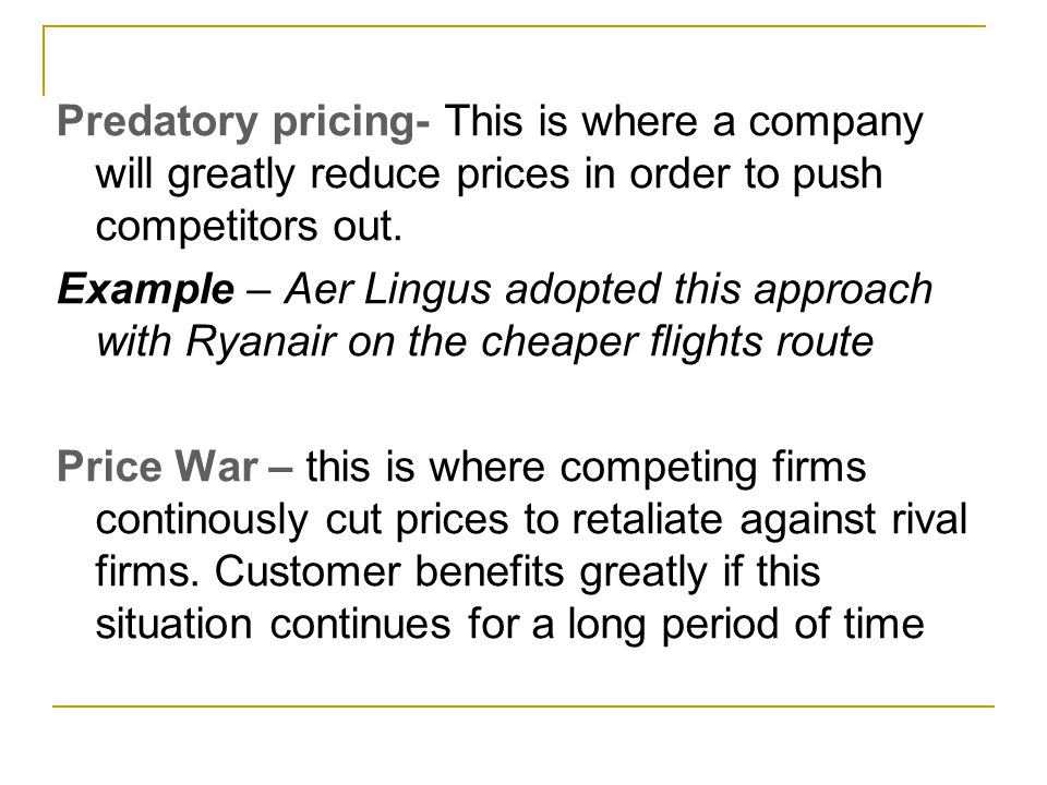 Predatory pricing- This is where a company will greatly reduce prices in order to push competitors out. Example – Aer Lingus adopted this approach wit