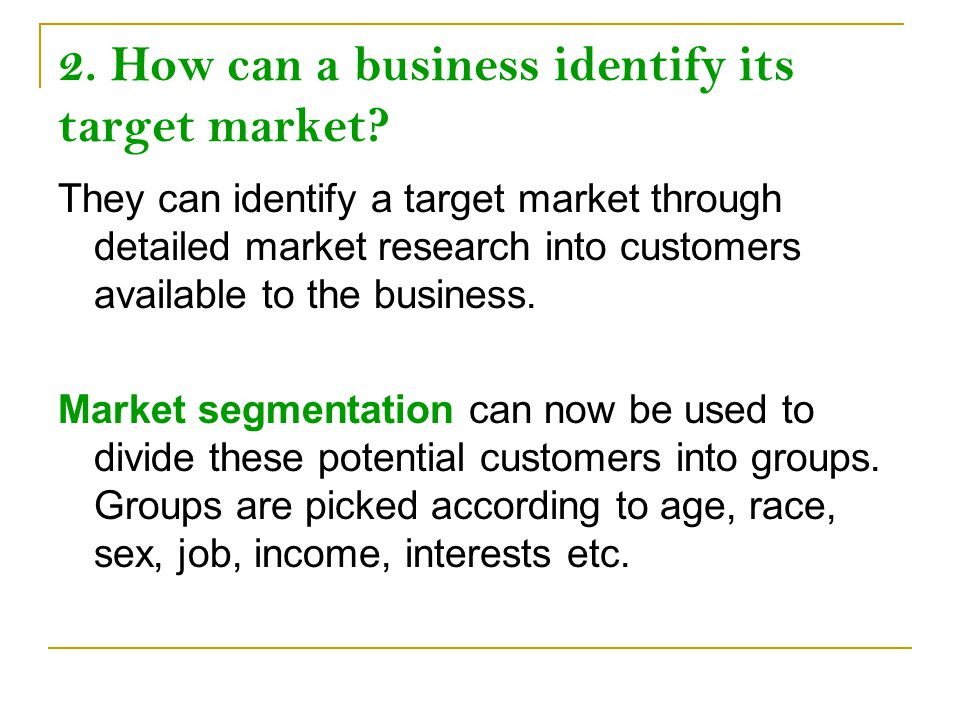 2. How can a business identify its target market? They can identify a target market through detailed market research into customers available to the b