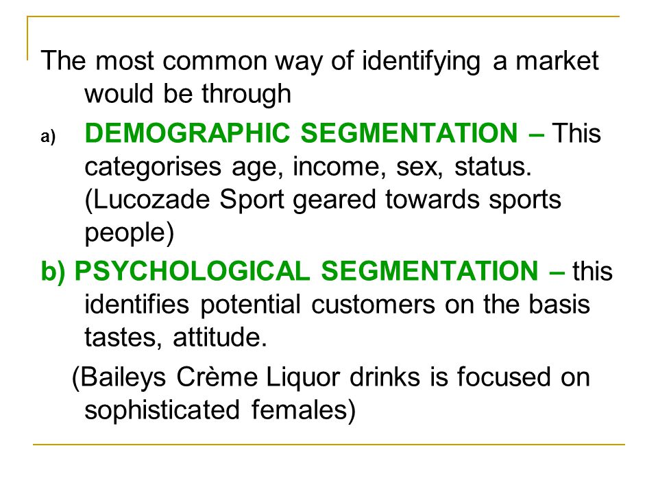 The most common way of identifying a market would be through a) DEMOGRAPHIC SEGMENTATION – This categorises age, income, sex, status.