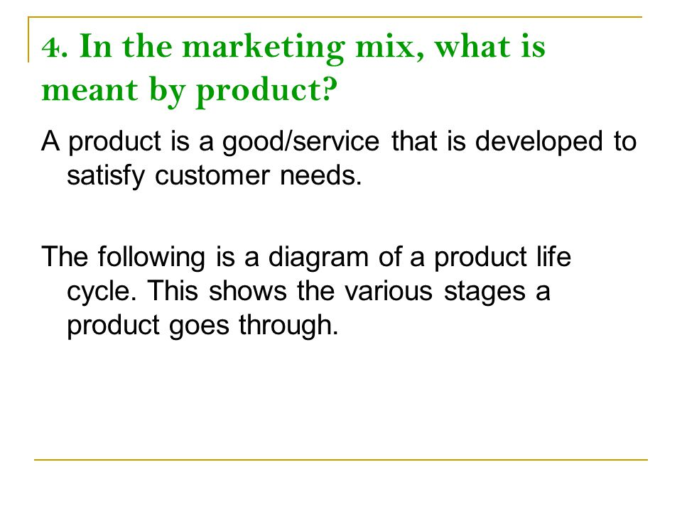 4. In the marketing mix, what is meant by product? A product is a good/service that is developed to satisfy customer needs. The following is a diagram