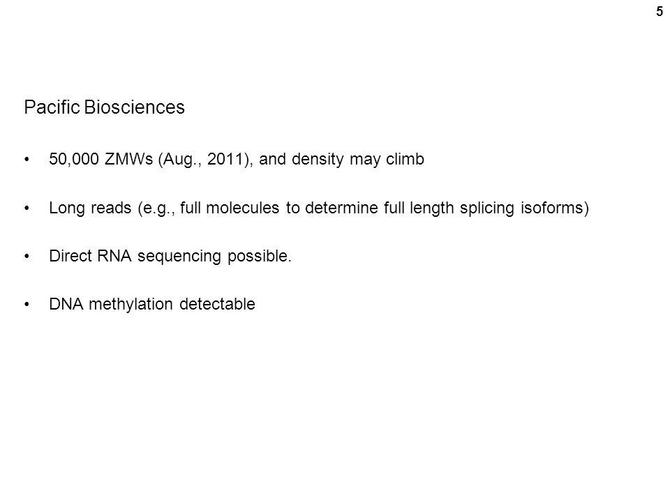 5 Pacific Biosciences 50,000 ZMWs (Aug., 2011), and density may climb Long reads (e.g., full molecules to determine full length splicing isoforms) Direct RNA sequencing possible.
