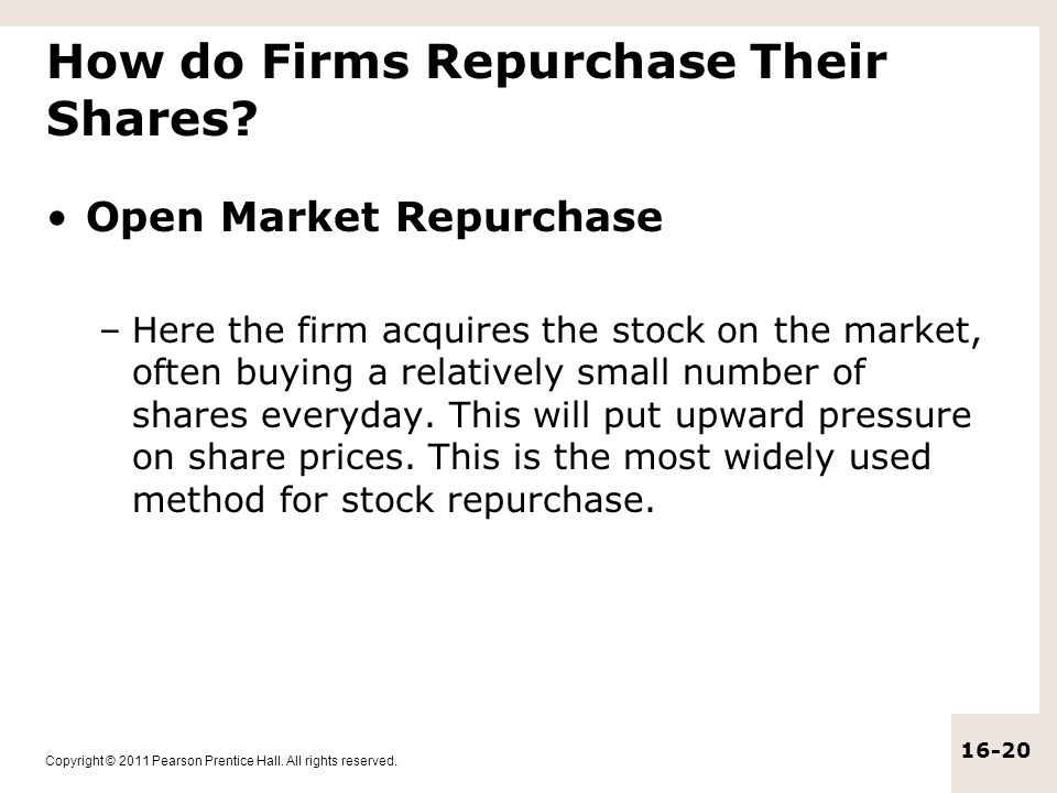 Copyright © 2011 Pearson Prentice Hall. All rights reserved. 16-20 How do Firms Repurchase Their Shares? Open Market Repurchase –Here the firm acquire