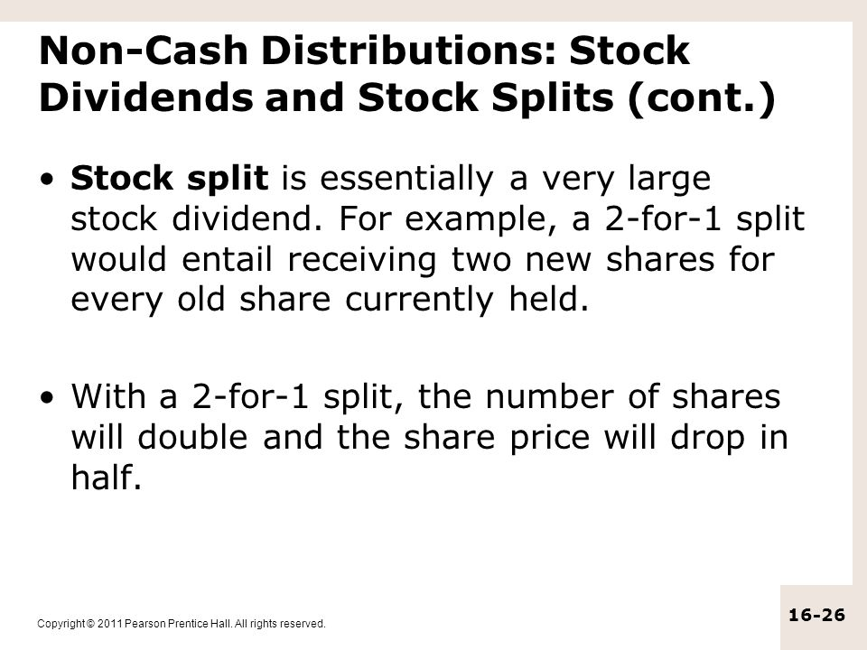 Copyright © 2011 Pearson Prentice Hall. All rights reserved. 16-26 Non-Cash Distributions: Stock Dividends and Stock Splits (cont.) Stock split is ess