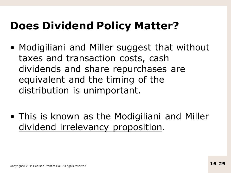 Copyright © 2011 Pearson Prentice Hall. All rights reserved. 16-29 Does Dividend Policy Matter? Modigiliani and Miller suggest that without taxes and