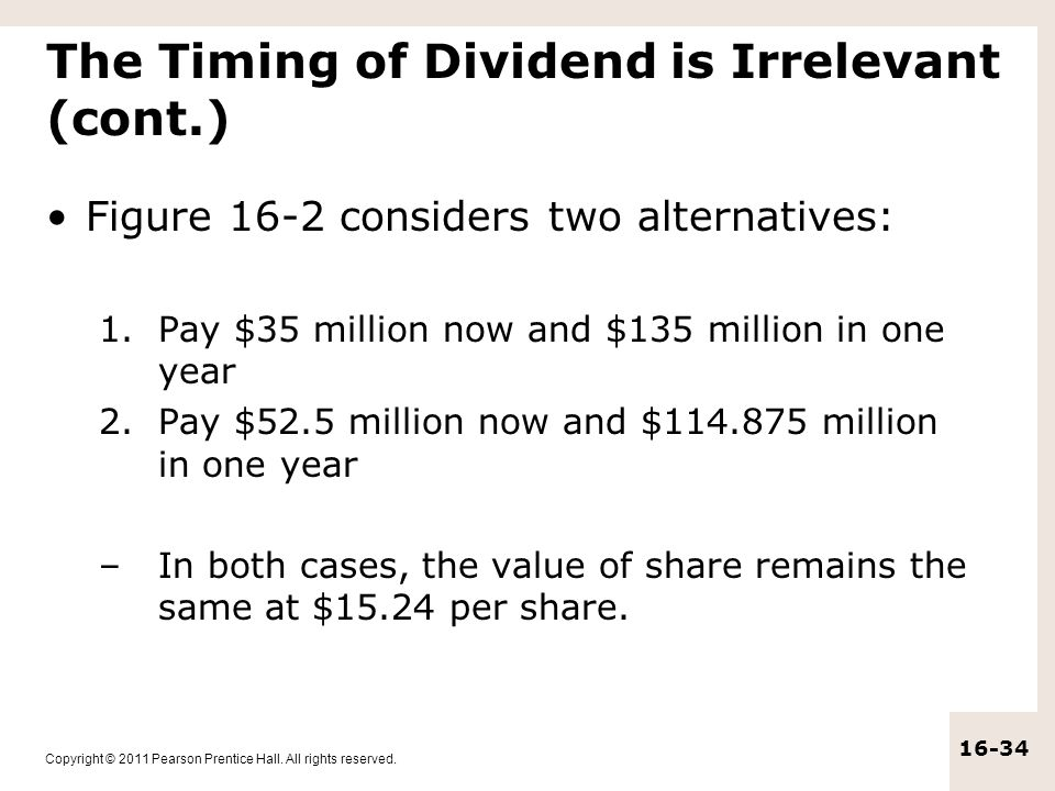Copyright © 2011 Pearson Prentice Hall. All rights reserved. 16-34 The Timing of Dividend is Irrelevant (cont.) Figure 16-2 considers two alternatives