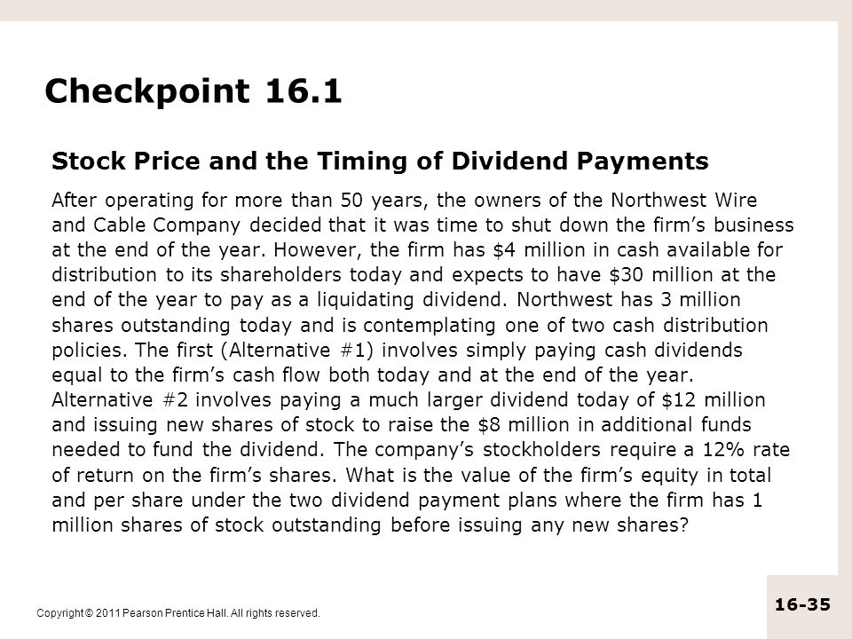 Copyright © 2011 Pearson Prentice Hall. All rights reserved. 16-35 Checkpoint 16.1 Stock Price and the Timing of Dividend Payments After operating for