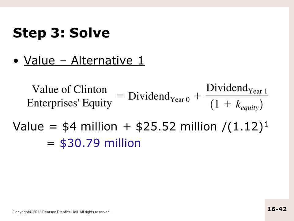 Copyright © 2011 Pearson Prentice Hall. All rights reserved. 16-42 Step 3: Solve Value – Alternative 1 Value = $4 million + $25.52 million /(1.12) 1 =