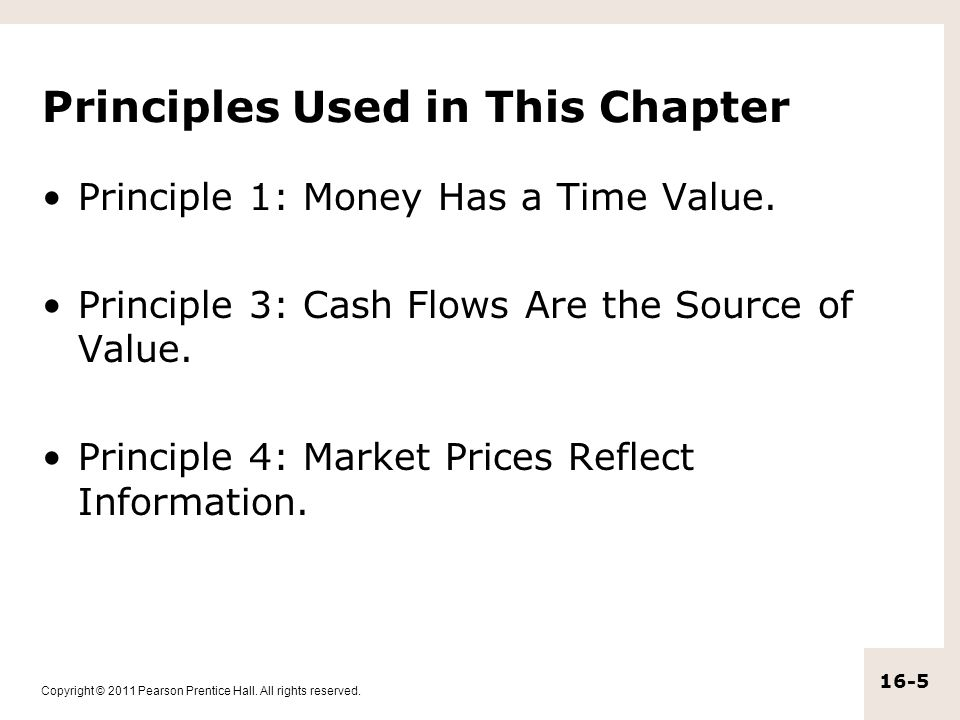 Copyright © 2011 Pearson Prentice Hall. All rights reserved. 16-5 Principles Used in This Chapter Principle 1: Money Has a Time Value. Principle 3: Ca