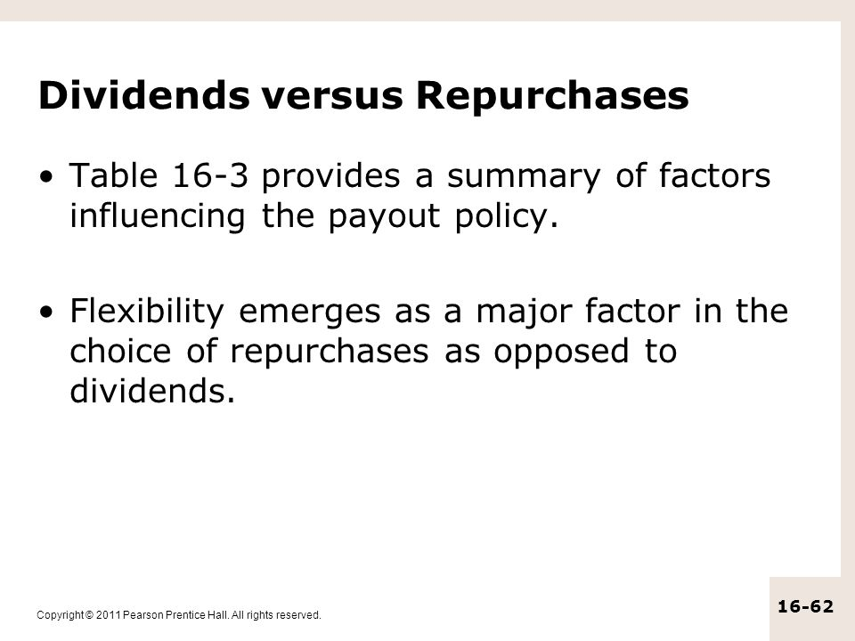 Copyright © 2011 Pearson Prentice Hall. All rights reserved. 16-62 Dividends versus Repurchases Table 16-3 provides a summary of factors influencing t