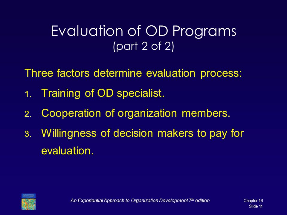 An Experiential Approach to Organization Development 7 th edition Chapter 16 Slide 11 Evaluation of OD Programs (part 2 of 2) Three factors determine evaluation process: 1.