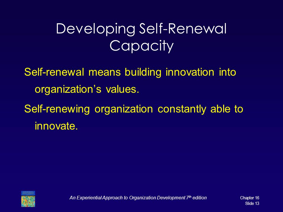 An Experiential Approach to Organization Development 7 th edition Chapter 16 Slide 13 Developing Self-Renewal Capacity Self-renewal means building innovation into organization's values.