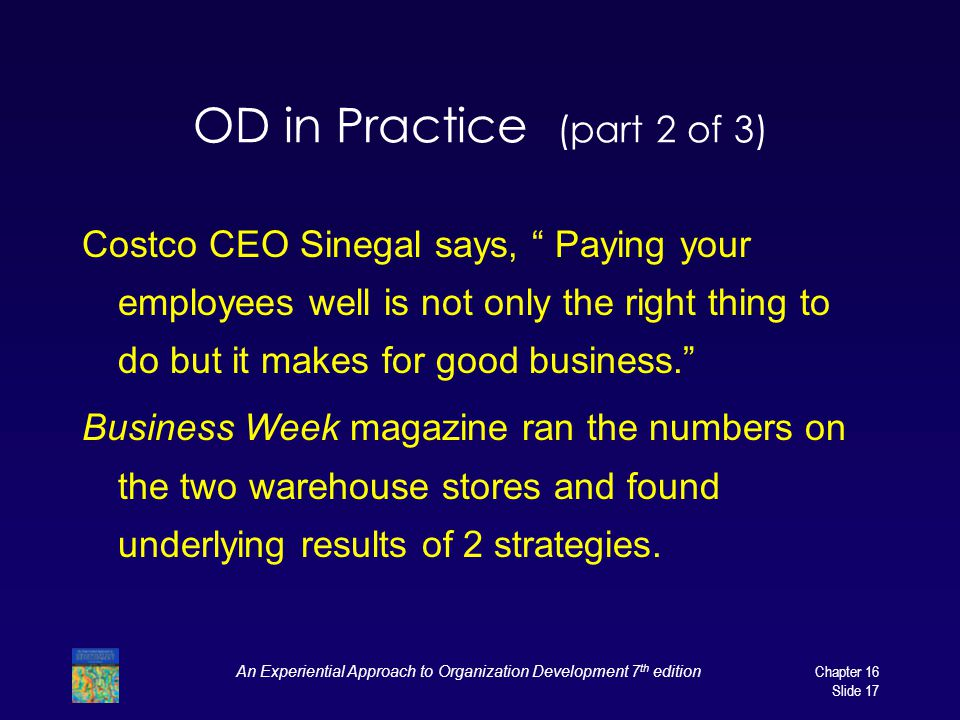 An Experiential Approach to Organization Development 7 th edition Chapter 16 Slide 17 OD in Practice (part 2 of 3) Costco CEO Sinegal says, Paying your employees well is not only the right thing to do but it makes for good business. Business Week magazine ran the numbers on the two warehouse stores and found underlying results of 2 strategies.