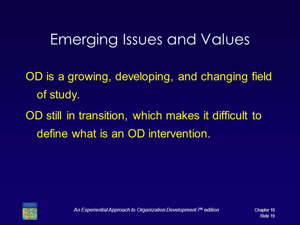 An Experiential Approach to Organization Development 7 th edition Chapter 16 Slide 19 Emerging Issues and Values OD is a growing, developing, and changing field of study.