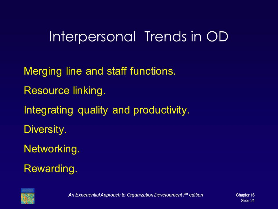 An Experiential Approach to Organization Development 7 th edition Chapter 16 Slide 24 Interpersonal Trends in OD Merging line and staff functions.