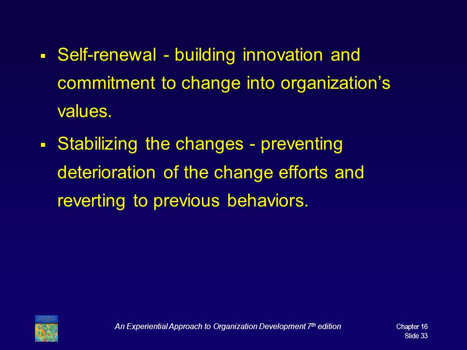 An Experiential Approach to Organization Development 7 th edition Chapter 16 Slide 33  Self-renewal - building innovation and commitment to change into organization's values.