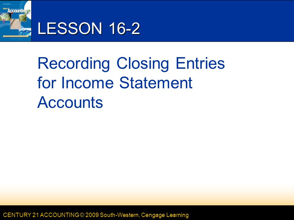 CENTURY 21 ACCOUNTING © 2009 South-Western, Cengage Learning LESSON 16-2 Recording Closing Entries for Income Statement Accounts