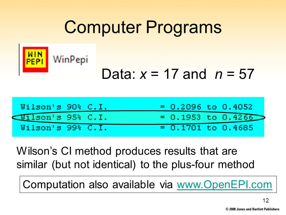 12 Computer Programs Data: x = 17 and n = 57 Wilson's CI method produces results that are similar (but not identical) to the plus-four method Computation also available via www.OpenEPI.comwww.OpenEPI.com
