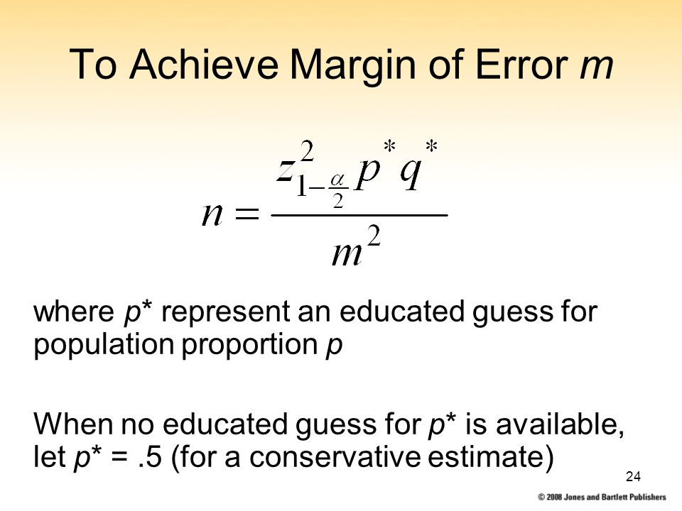 24 To Achieve Margin of Error m where p* represent an educated guess for population proportion p When no educated guess for p* is available, let p* =.5 (for a conservative estimate)