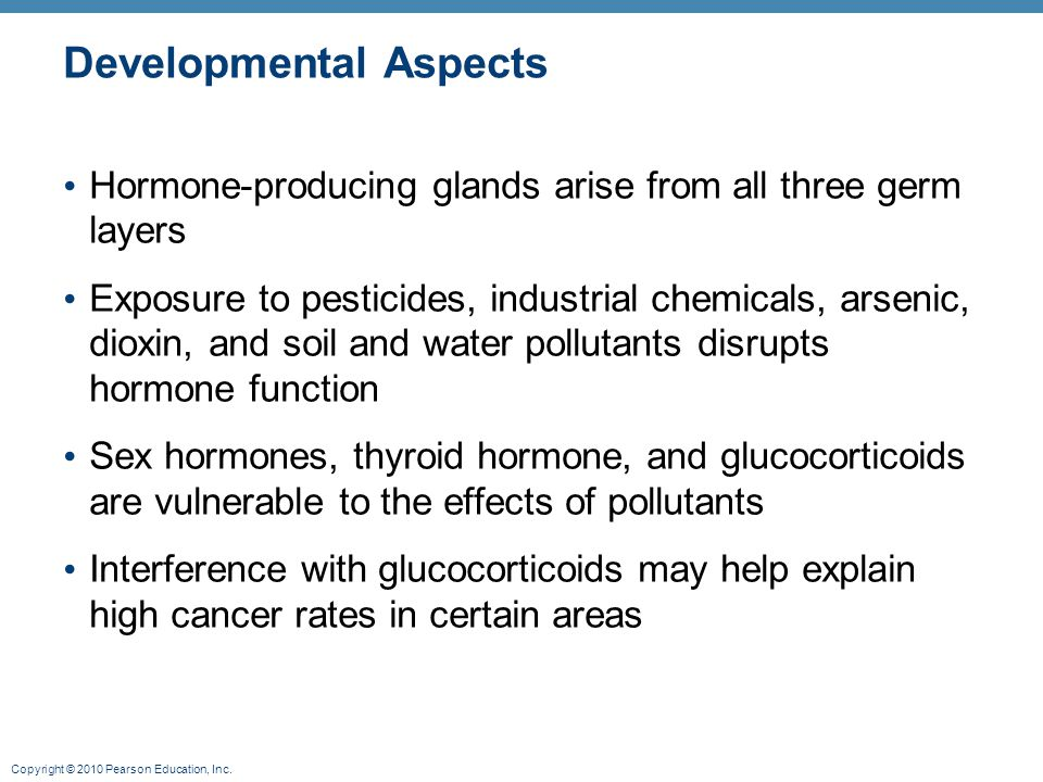 Copyright © 2010 Pearson Education, Inc. Developmental Aspects Hormone-producing glands arise from all three germ layers Exposure to pesticides, indus