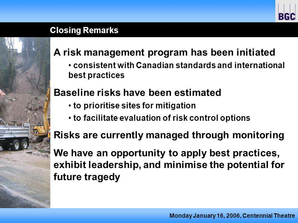 Monday January 16, 2006, Centennial Theatre Closing Remarks A risk management program has been initiated consistent with Canadian standards and international best practices Baseline risks have been estimated to prioritise sites for mitigation to facilitate evaluation of risk control options Risks are currently managed through monitoring We have an opportunity to apply best practices, exhibit leadership, and minimise the potential for future tragedy