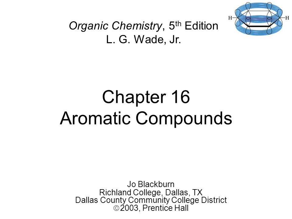 Chapter 16 Aromatic Compounds Jo Blackburn Richland College, Dallas, TX Dallas County Community College District  2003,  Prentice Hall Organic Chemistry, 5 th Edition L.