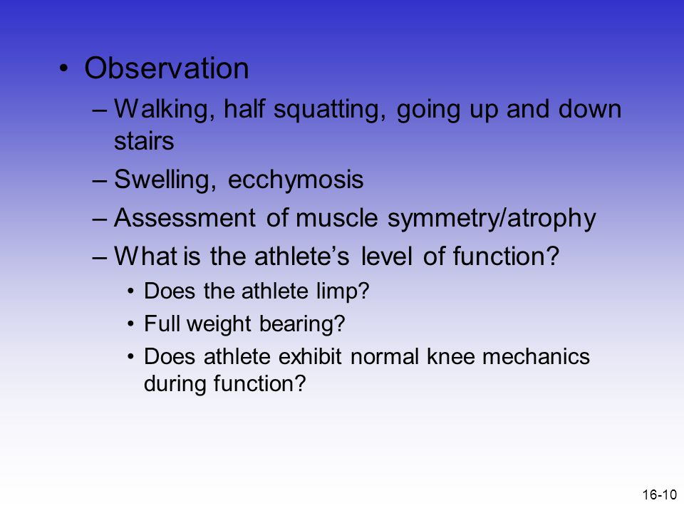 16-10 Observation –Walking, half squatting, going up and down stairs –Swelling, ecchymosis –Assessment of muscle symmetry/atrophy –What is the athlete