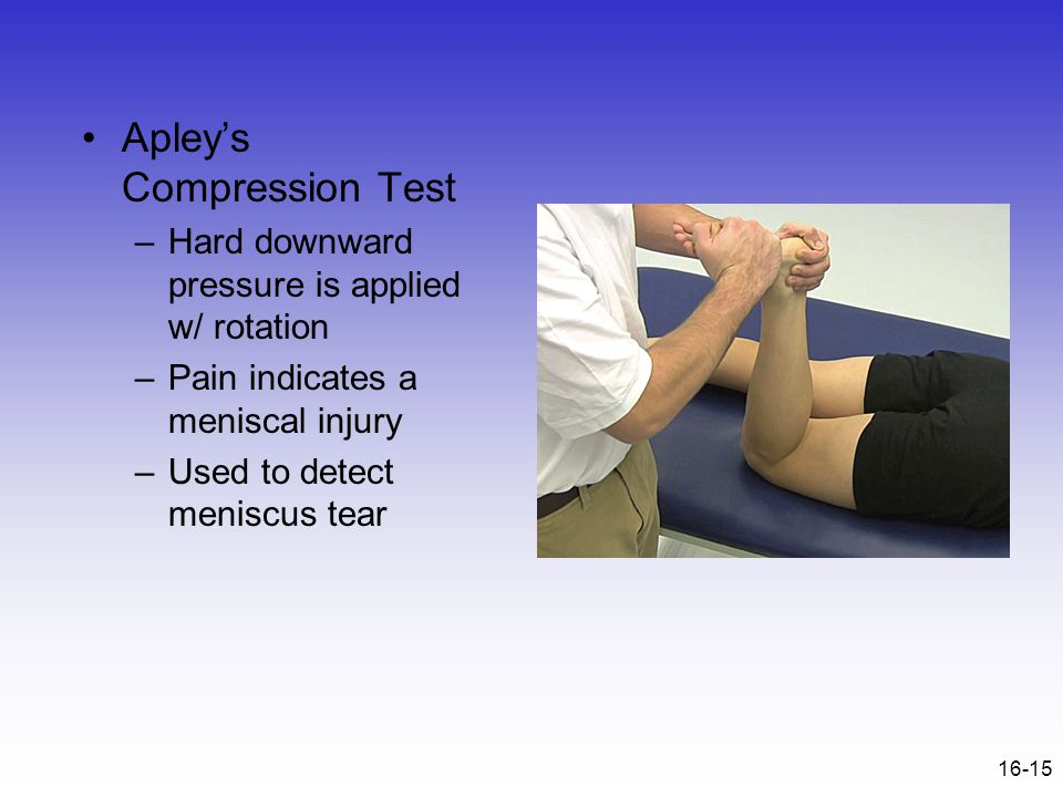 16-15 Apley's Compression Test –Hard downward pressure is applied w/ rotation –Pain indicates a meniscal injury –Used to detect meniscus tear