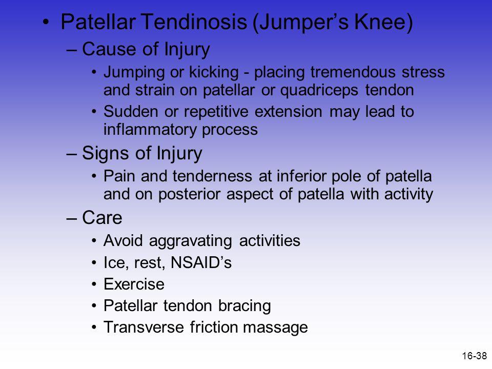 16-38 Patellar Tendinosis (Jumper's Knee) –Cause of Injury Jumping or kicking - placing tremendous stress and strain on patellar or quadriceps tendon
