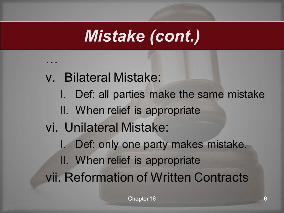 … v.Bilateral Mistake: I.Def: all parties make the same mistake II.When relief is appropriate vi.Unilateral Mistake: I.Def: only one party makes mista