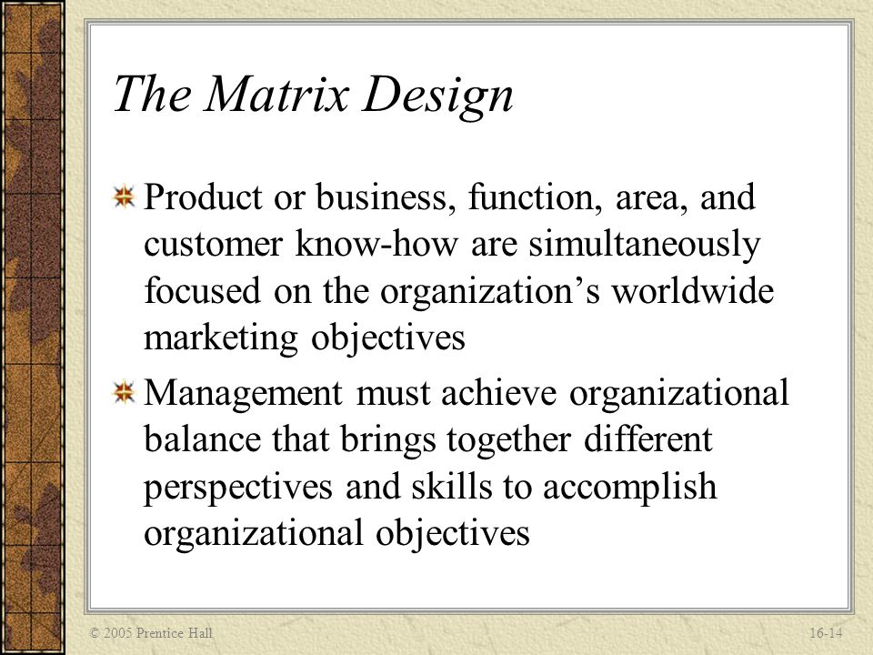 © 2005 Prentice Hall16-14 The Matrix Design Product or business, function, area, and customer know-how are simultaneously focused on the organization'