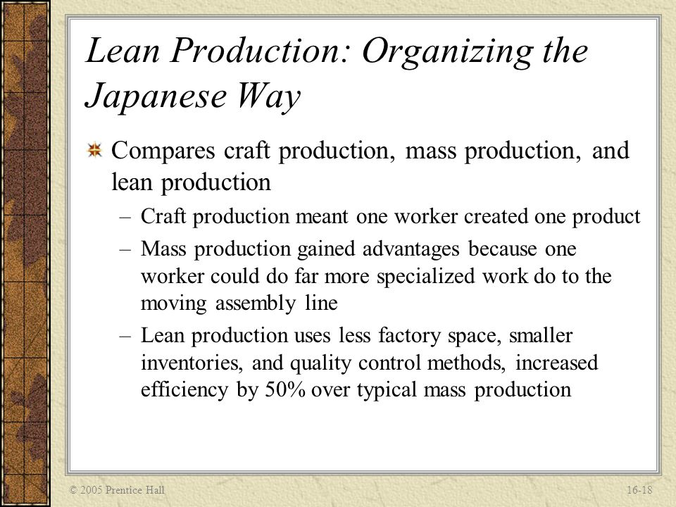 © 2005 Prentice Hall16-18 Lean Production: Organizing the Japanese Way Compares craft production, mass production, and lean production –Craft producti