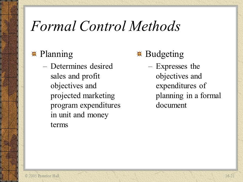 © 2005 Prentice Hall16-21 Formal Control Methods Planning –Determines desired sales and profit objectives and projected marketing program expenditures