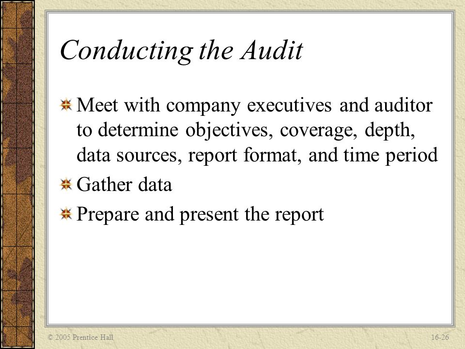 © 2005 Prentice Hall16-26 Conducting the Audit Meet with company executives and auditor to determine objectives, coverage, depth, data sources, report